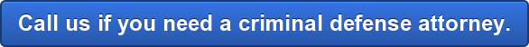 Call us if you need a criminal defense attorney.