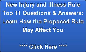 New Injury and Illness Rule Top 11 Questions & Answers: Learn How the Proposed Rule  May Affect You  **** Click Here ****