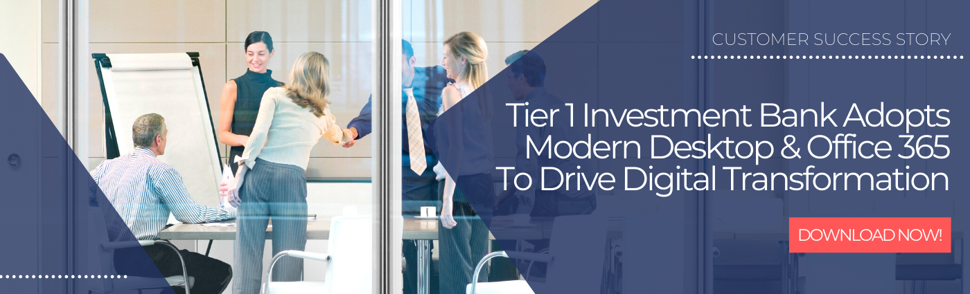 CUSTOMER SUCCESS STORY Tier 1 Investment Bank Adopts Modern Desktop & Office 365 To Drive Digital Transformation