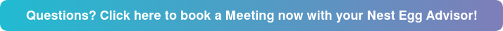 Questions? Click here to book a Meeting now with your Nest Egg Advisor!