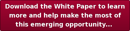 Download the White Paper to learn  more and help make the most of  this emerging opportunity...