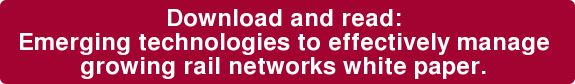 Download and read: Emerging technologies to effectively manage  growing rail networks white paper.