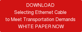 DOWNLOAD  Selecting Ethernet Cable  to Meet Transportation Demands  WHITE PAPER NOW