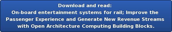 Download and read:  On-board entertainment systems for rail;Improve the  Passenger Experience and Generate New Revenue Streams  with Open Architecture Computing Building Blocks.