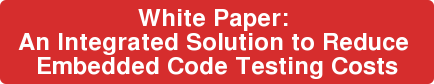 White Paper:  An Integrated Solution to Reduce  Embedded Code Testing Costs