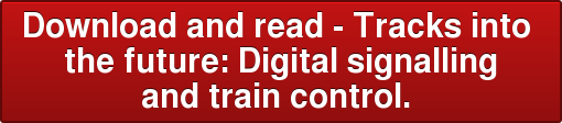 Download and read - Tracks into  the future: Digital signalling  and train control.