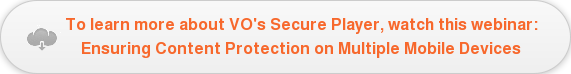 To learn more about VO's Secure Player, watch this webinar: Ensuring Content  Protection on Multiple Mobile Devices