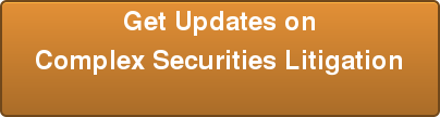 Get Updates on Complex Securities Litigation