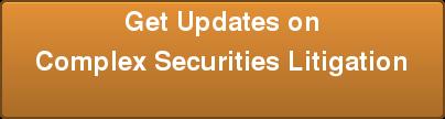 Get Updates on Complex Securities Litigation