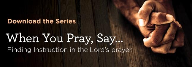 Download the Audio Series: When You Pray, Say