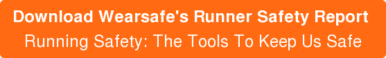 Download Wearsafe's Runner Safety Report  Running Safety: The Tools To Keep Us Safe