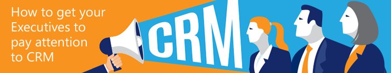 How to get executives to pay attention to CRM