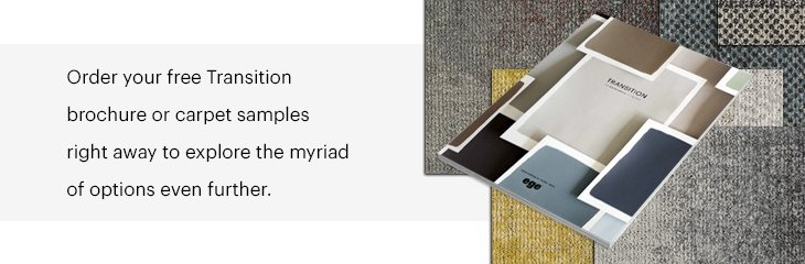 Order your free Transition brochure or carpet samples right away to explore the myriad of options even further.