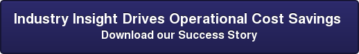 Industry Insight Drives Operational Cost Savings Download our Success Story