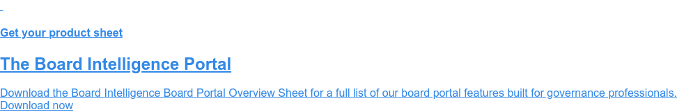 Get your product sheet  The Board Intelligence Portal  Download the Board Intelligence Board Portal Overview Sheet for a full list of  our board portal features built for governance professionals. Download now