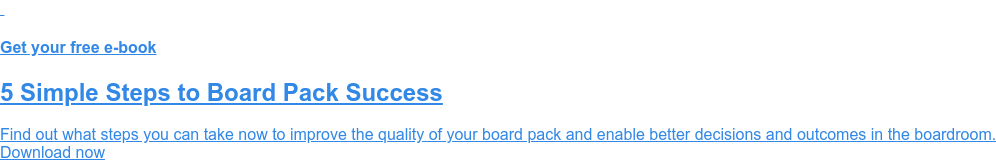 Get your free e-book  5 Simple Steps to Board Pack Success  Find out what steps you can take now to improve the quality of your board pack  and enable better decisions and outcomes in the boardroom. Download now