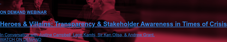 ON DEMAND WEBINAR  Heroes & Villains: Transparency & Stakeholder Awareness in Times of Crisis  In Conversation with Justine Campbell, Leon Kamhi, Sir Ken Olisa, & Andrew  Grant. WATCH ON DEMAND