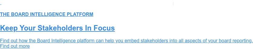 THE BOARD INTELLIGENCE PLATFORM  Keep Your Stakeholders In Focus  Find out how the Board Intelligence platform can help you embed stakeholders  into all aspects of your board reporting. Find out more