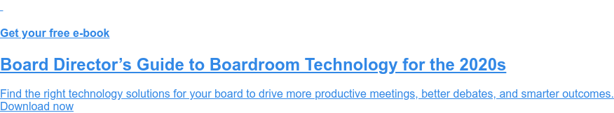 Get your free e-book  Board Director's Guide to Boardroom Technology for the 2020s  Find the right technology solutions for your board to drive more productive  meetings, better debates, and smarter outcomes. Download now