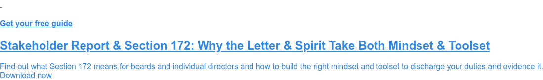 Get your free guide  Stakeholder Report & Section 172: Why the Letter & Spirit Take Both Mindset &  Toolset  Find out what Section 172 means for boards and individual directors and how to  build the right mindset and toolset to discharge your duties and evidence it. Download now