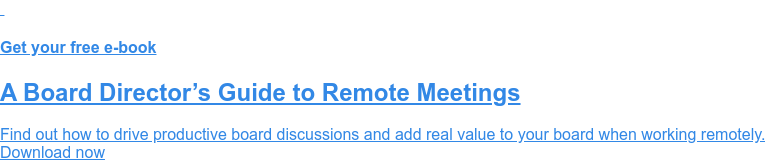 Get your free e-book  A Board Director's Guide to Remote Meetings  Find out how to drive productive board discussions and add real value to your  board when working remotely. Download now