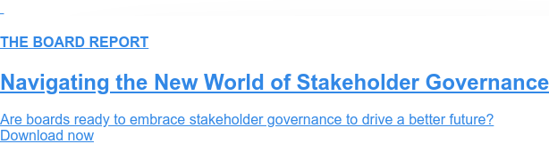 THE BOARD REPORT  Navigating the New World of Stakeholder Governance  Are boards ready to embrace stakeholder governance to drive a better future? Download now