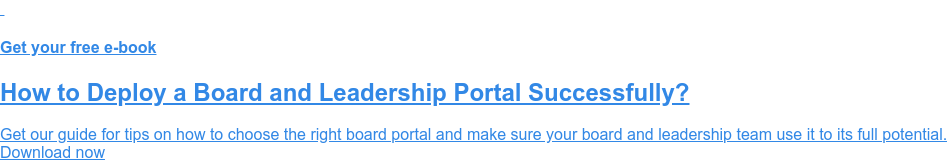 Get your free e-book  How to Deploy a Board and Leadership Portal Successfully?  Get our guide for tips on how to choose the right board portal and make sure  your board and leadership team use it to its full potential. Download now
