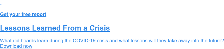 Get your free report  Lessons Learned From a Crisis  What did boards learn during the COVID-19 crisis and what lessons will they  take away into the future? Download now