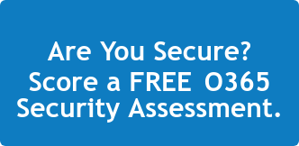 Are You Secure? Score a FREE O365 Security Assessment.