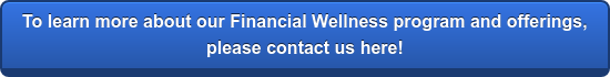 To learn more about our Financial Wellness program and offerings,  please contact us here!