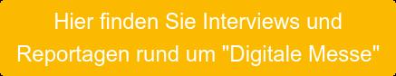 """Hier finden Sie Interviews und  Reportagen rund um """"Digitale Messe"""""""