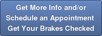 Get More Info and/or Schedule an Appointment  Get Your Brakes Checked