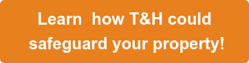 Learn how T&H could safeguard your property!