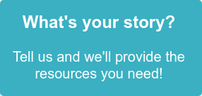 What's your story? Tell us and we'll provide the resources you need!