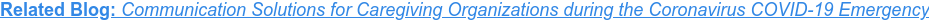 Related Blog: Communication Solutions for Caregiving Organizations during the  Coronavirus COVID-19 Emergency