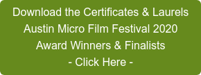 Download the Certificates & Laurels Austin Micro Film Festival 2020 Award Winners & Finalists - Click Here -