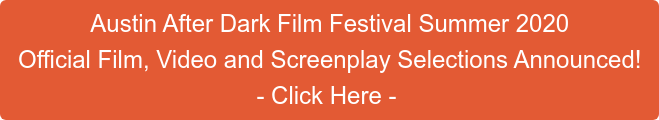 Austin After Dark Film Festival Summer 2020 Official Film, Video and Screenplay Selections Announced! - Click Here -
