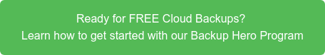 Ready for FREE Cloud Backups?  Learn how to get started with our Backup Hero Program
