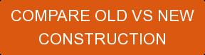 COMPARE OLD VS NEW CONSTRUCTION