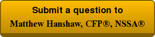 Submit a question to  Matthew Hanshaw, CFP®, NSSA®