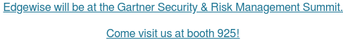 Edgewise will be at the Gartner Security & Risk Management Summit.   Come visit us at booth 925! <https://www.edgewise.net/events>