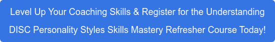 Level Up Your Coaching Skills & Register for the Understanding DISC Personality  Styles Skills Mastery Refresher Course Today!