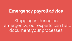 Emergency payroll advice  Stepping in during an  emergency, our experts can help  document your processes