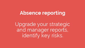 Absence reporting  Upgrade your strategic  and manager reports, identify key risks.