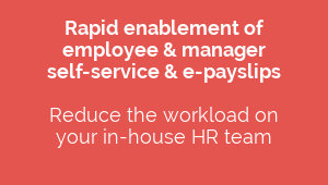 Rapid enablement of  employee & manager  self-service & e-payslips  Reduce the workload on  your in-house HR team