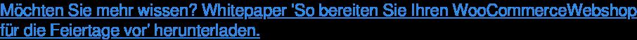 Möchten Sie mehr wissen? Whitepaper 'So bereiten Sie Ihren WooCommerceWebshop für die Feiertage vor' herunterladen.