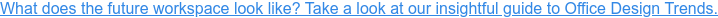 What does the future of workspace look like? Take a look at our insightful  guide to Office Design Trends.