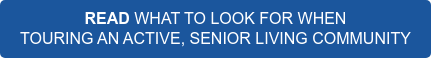 READ WHAT TO LOOK FOR WHEN  TOURING AN ACTIVE, SENIOR LIVING COMMUNITY
