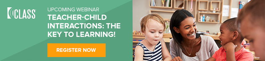 Upcoming Webinar: Teacher-Child Interactions - The Key to Learning!  Register  Now