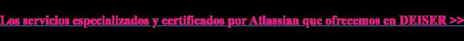 Los servicios especializados y certificados por Atlassian que ofrecemos en  DEISER >>